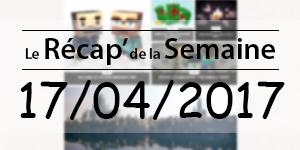 Le Récap' de la Semaine 17/04/2017