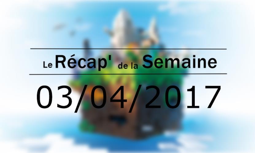 Le Récap' de la Semaine 03/04/2017