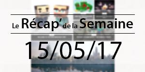 Le Récap' de la Semaine 15/05/2017